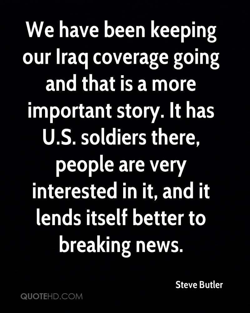 We have been keeping our Iraq coverage going and that is a more important story. It has U.S. soldiers there, people are very interested in it, and it lends itself better to breaking news.