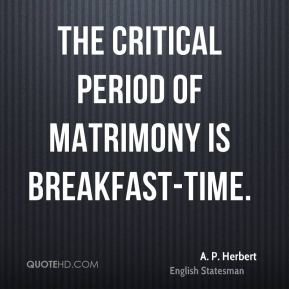 A. P. Herbert - The critical period of matrimony is breakfast-time.