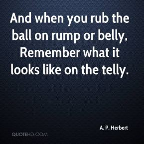 A. P. Herbert - And when you rub the ball on rump or belly, Remember what it looks like on the telly.