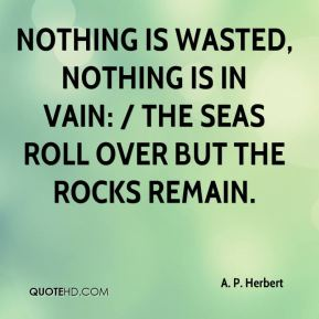A. P. Herbert - Nothing is wasted, nothing is in vain: / The seas roll over but the rocks remain.