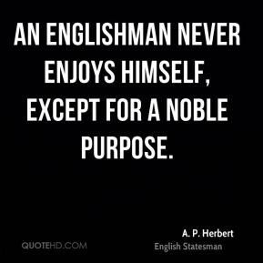 A. P. Herbert - An Englishman never enjoys himself, except for a noble purpose.