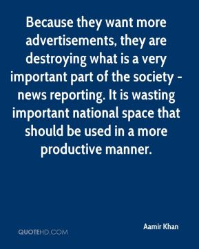 Aamir Khan - Because they want more advertisements, they are destroying what is a very important part of the society - news reporting. It is wasting important national space that should be used in a more productive manner.