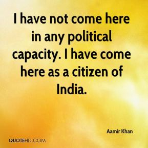 I have not come here in any political capacity. I have come here as a citizen of India.