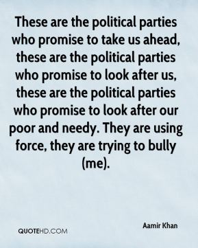 Aamir Khan - These are the political parties who promise to take us ahead, these are the political parties who promise to look after us, these are the political parties who promise to look after our poor and needy. They are using force, they are trying to bully (me).