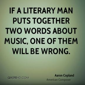 If a literary man puts together two words about music, one of them will be wrong.