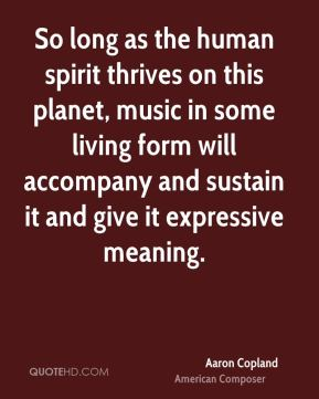 So long as the human spirit thrives on this planet, music in some living form will accompany and sustain it and give it expressive meaning.