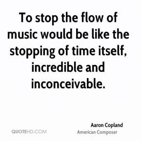 Aaron Copland - To stop the flow of music would be like the stopping of time itself, incredible and inconceivable.
