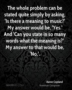 The whole problem can be stated quite simply by asking, 'Is there a meaning to music?' My answer would be, 'Yes.' And 'Can you state in so many words what the meaning is?' My answer to that would be, 'No.'.