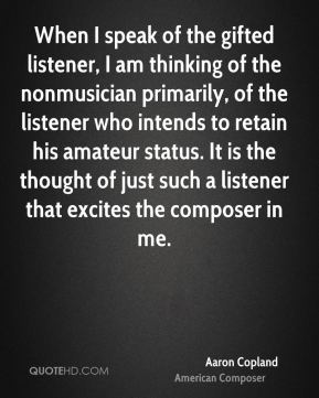 When I speak of the gifted listener, I am thinking of the nonmusician primarily, of the listener who intends to retain his amateur status. It is the thought of just such a listener that excites the composer in me.
