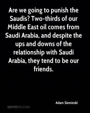 Adam Sieminski - Are we going to punish the Saudis? Two-thirds of our Middle East oil comes from Saudi Arabia, and despite the ups and downs of the relationship with Saudi Arabia, they tend to be our friends.