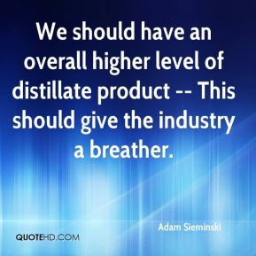 We should have an overall higher level of distillate product -- This should give the industry a breather.