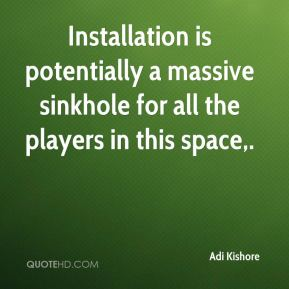 Adi Kishore - Installation is potentially a massive sinkhole for all the players in this space.