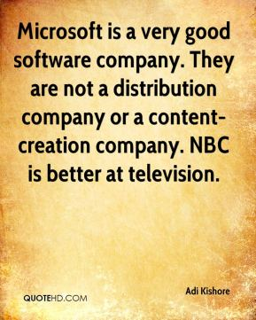 Adi Kishore - Microsoft is a very good software company. They are not a distribution company or a content-creation company. NBC is better at television.