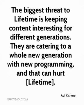 The biggest threat to Lifetime is keeping content interesting for different generations. They are catering to a whole new generation with new programming, and that can hurt [Lifetime].