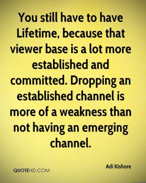 Adi Kishore - You still have to have Lifetime, because that viewer base is a lot more established and committed. Dropping an established channel is more of a weakness than not having an emerging channel.