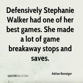 Adrian Benziger - Defensively Stephanie Walker had one of her best games. She made a lot of game breakaway stops and saves.