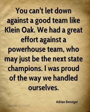 You can't let down against a good team like Klein Oak. We had a great effort against a powerhouse team, who may just be the next state champions. I was proud of the way we handled ourselves.
