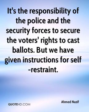 Ahmed Nazif - It's the responsibility of the police and the security forces to secure the voters' rights to cast ballots. But we have given instructions for self-restraint.