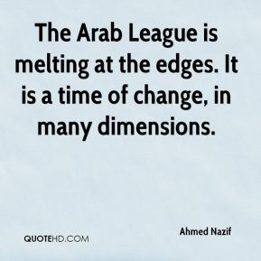 Ahmed Nazif - The Arab League is melting at the edges. It is a time of change, in many dimensions.