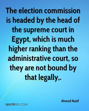 Ahmed Nazif - The election commission is headed by the head of the supreme court in Egypt, which is much higher ranking than the administrative court, so they are not bound by that legally.