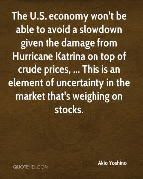 The U.S. economy won't be able to avoid a slowdown given the damage from Hurricane Katrina on top of crude prices, ... This is an element of uncertainty in the market that's weighing on stocks.