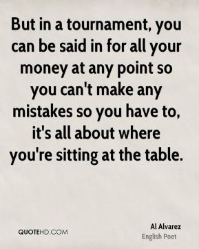Al Alvarez - But in a tournament, you can be said in for all your money at any point so you can't make any mistakes so you have to, it's all about where you're sitting at the table.