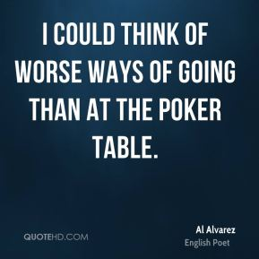 I could think of worse ways of going than at the poker table.