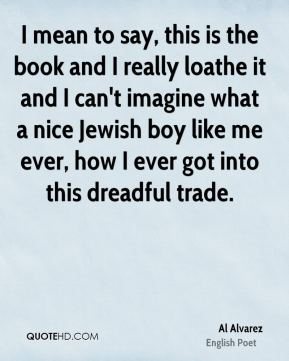 Al Alvarez - I mean to say, this is the book and I really loathe it and I can't imagine what a nice Jewish boy like me ever, how I ever got into this dreadful trade.