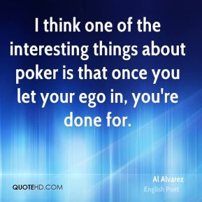 I think one of the interesting things about poker is that once you let your ego in, you're done for.