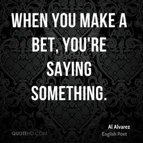 When you make a bet, you're saying something.
