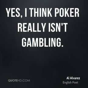 Yes, I think poker really isn't gambling.