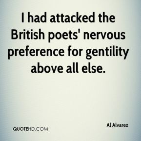Al Alvarez - I had attacked the British poets' nervous preference for gentility above all else.