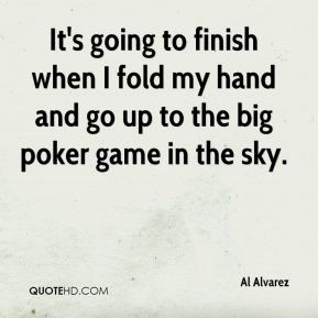 Al Alvarez - It's going to finish when I fold my hand and go up to the big poker game in the sky.