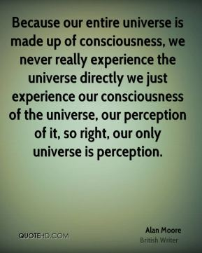 Because our entire universe is made up of consciousness, we never really experience the universe directly we just experience our consciousness of the universe, our perception of it, so right, our only universe is perception.