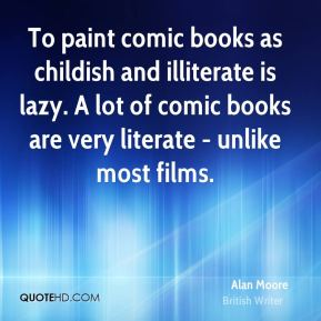 To paint comic books as childish and illiterate is lazy. A lot of comic books are very literate - unlike most films.