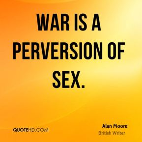 Alan Moore - War is a perversion of sex.