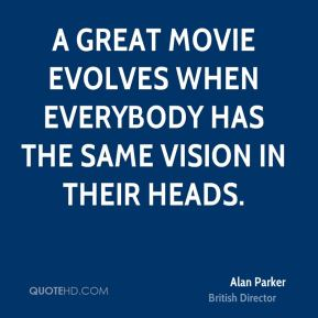 A great movie evolves when everybody has the same vision in their heads.