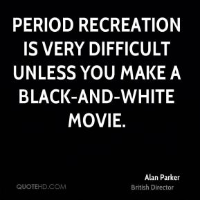 Period recreation is very difficult unless you make a black-and-white movie.