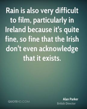 Alan Parker - Rain is also very difficult to film, particularly in Ireland because it's quite fine, so fine that the Irish don't even acknowledge that it exists.