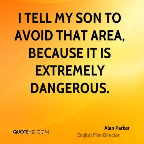 Alan Parker - I tell my son to avoid that area, because it is extremely dangerous.