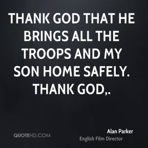 Alan Parker - Thank God that he brings all the troops and my son home safely. Thank God.