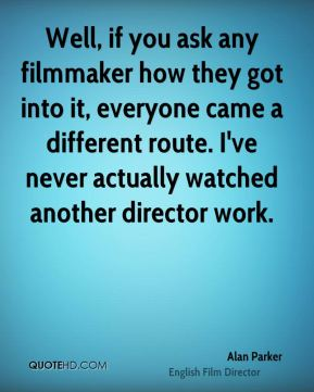 Alan Parker - Well, if you ask any filmmaker how they got into it, everyone came a different route. I've never actually watched another director work.