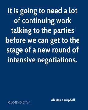 It is going to need a lot of continuing work talking to the parties before we can get to the stage of a new round of intensive negotiations.