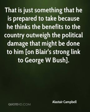 That is just something that he is prepared to take because he thinks the benefits to the country outweigh the political damage that might be done to him [on Blair's strong link to George W Bush].
