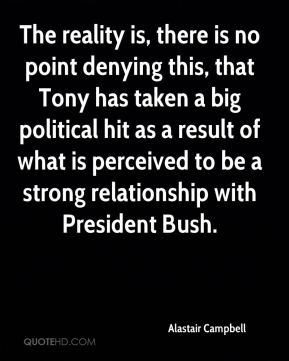 Alastair Campbell - The reality is, there is no point denying this, that Tony has taken a big political hit as a result of what is perceived to be a strong relationship with President Bush.