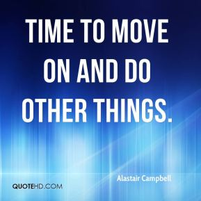 Alastair Campbell - time to move on and do other things.
