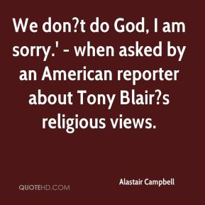 Alastair Campbell - We don?t do God, I am sorry.' - when asked by an American reporter about Tony Blair?s religious views.