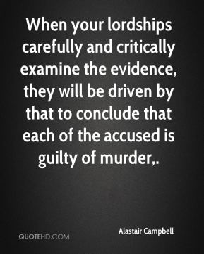 Alastair Campbell - When your lordships carefully and critically examine the evidence, they will be driven by that to conclude that each of the accused is guilty of murder.