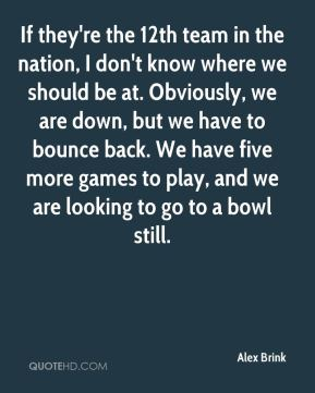 Alex Brink - If they're the 12th team in the nation, I don't know where we should be at. Obviously, we are down, but we have to bounce back. We have five more games to play, and we are looking to go to a bowl still.