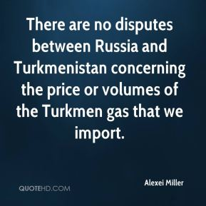 There are no disputes between Russia and Turkmenistan concerning the price or volumes of the Turkmen gas that we import.